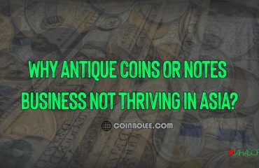 Why Antique Coins or Notes Business Not Thriving in Asia